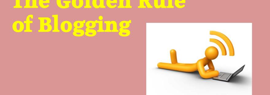 Golden rule of blogging
